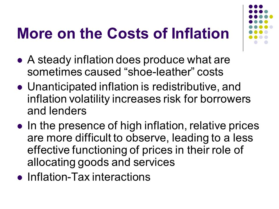 """More on the Costs of Inflation A steady inflation does produce what are sometimes caused """"shoe-leather"""" costs Unanticipated inflation is redistributiv"""