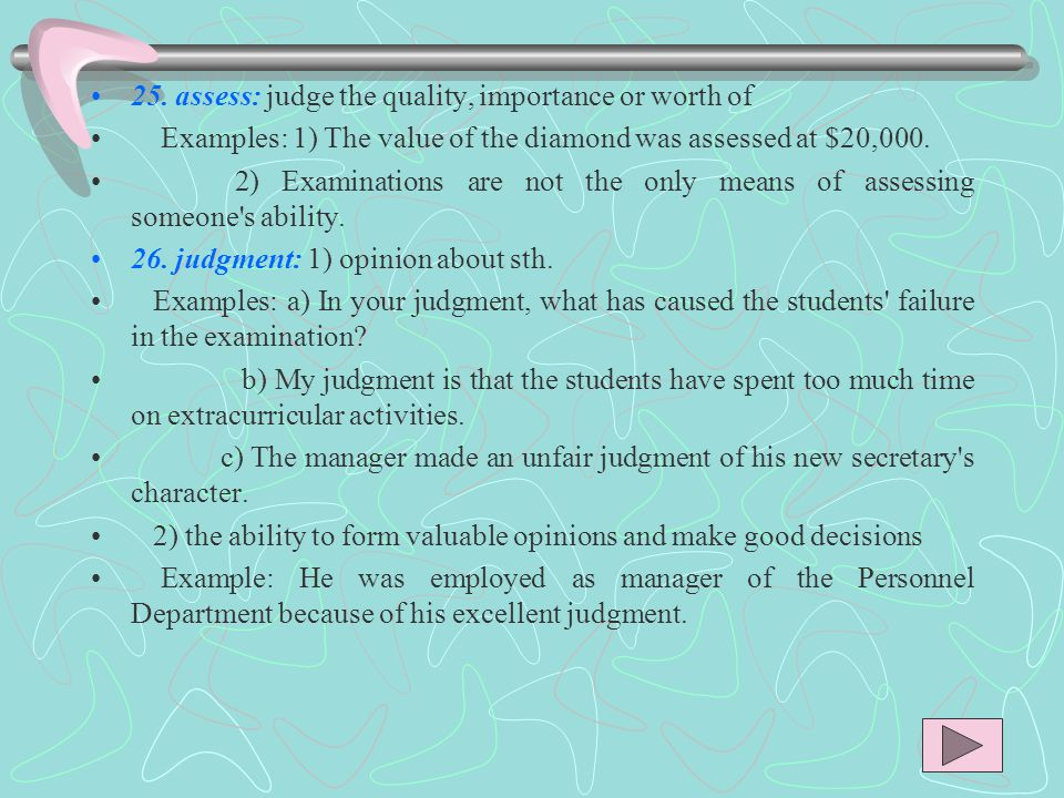25. assess: judge the quality, importance or worth of Examples: 1) The value of the diamond was assessed at $20,000. 2) Examinations are not the only
