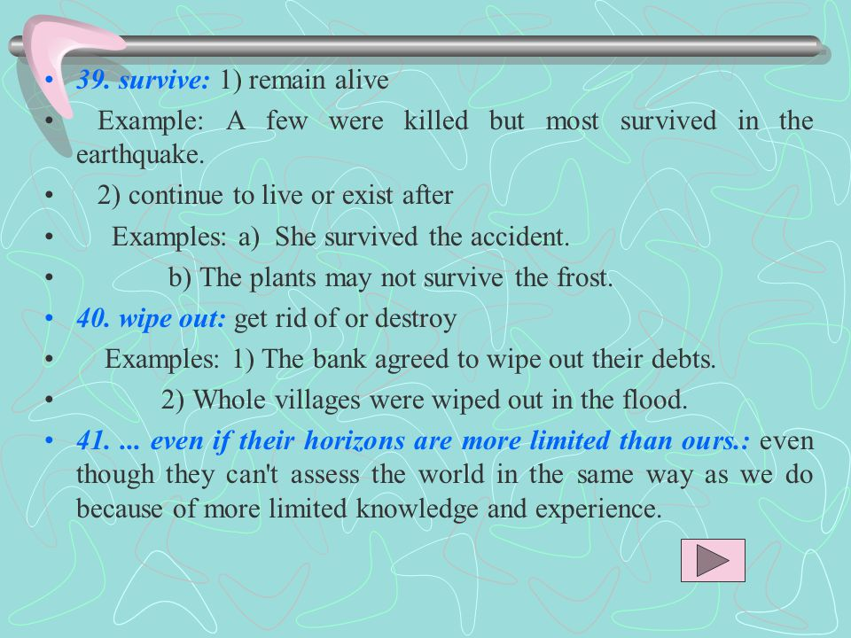 39. survive: 1) remain alive Example: A few were killed but most survived in the earthquake.