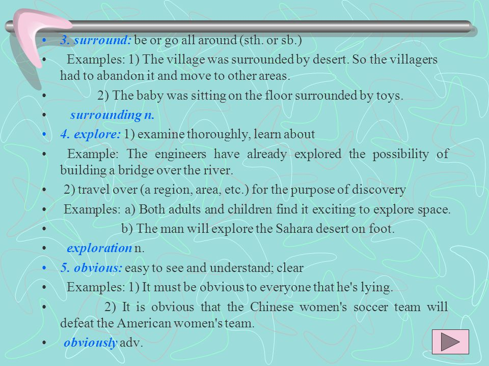 3. surround: be or go all around (sth. or sb.) Examples: 1) The village was surrounded by desert.