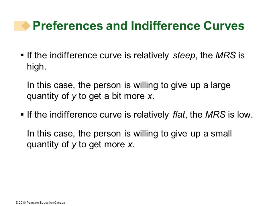 © 2010 Pearson Education Canada  If the indifference curve is relatively steep, the MRS is high. In this case, the person is willing to give up a lar