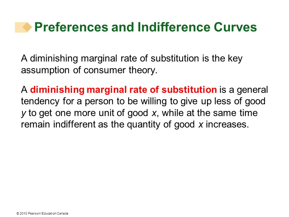 © 2010 Pearson Education Canada A diminishing marginal rate of substitution is the key assumption of consumer theory. A diminishing marginal rate of s