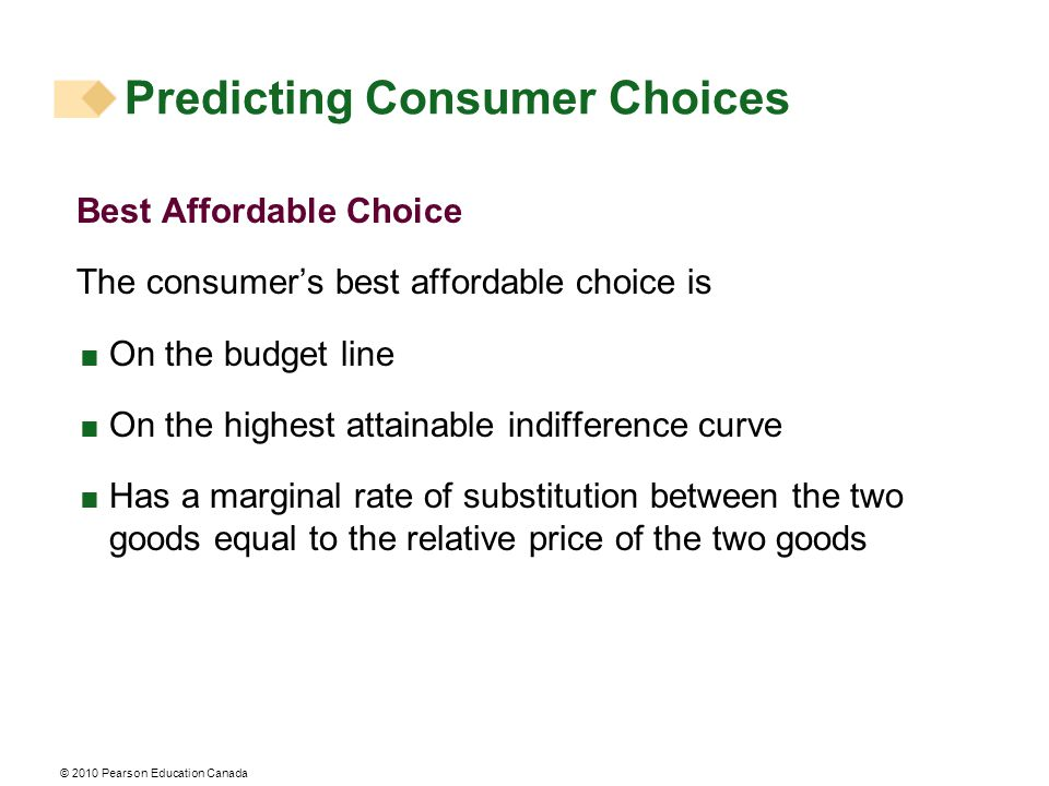 Predicting Consumer Choices Best Affordable Choice The consumer's best affordable choice is  On the budget line  On the highest attainable indiffere