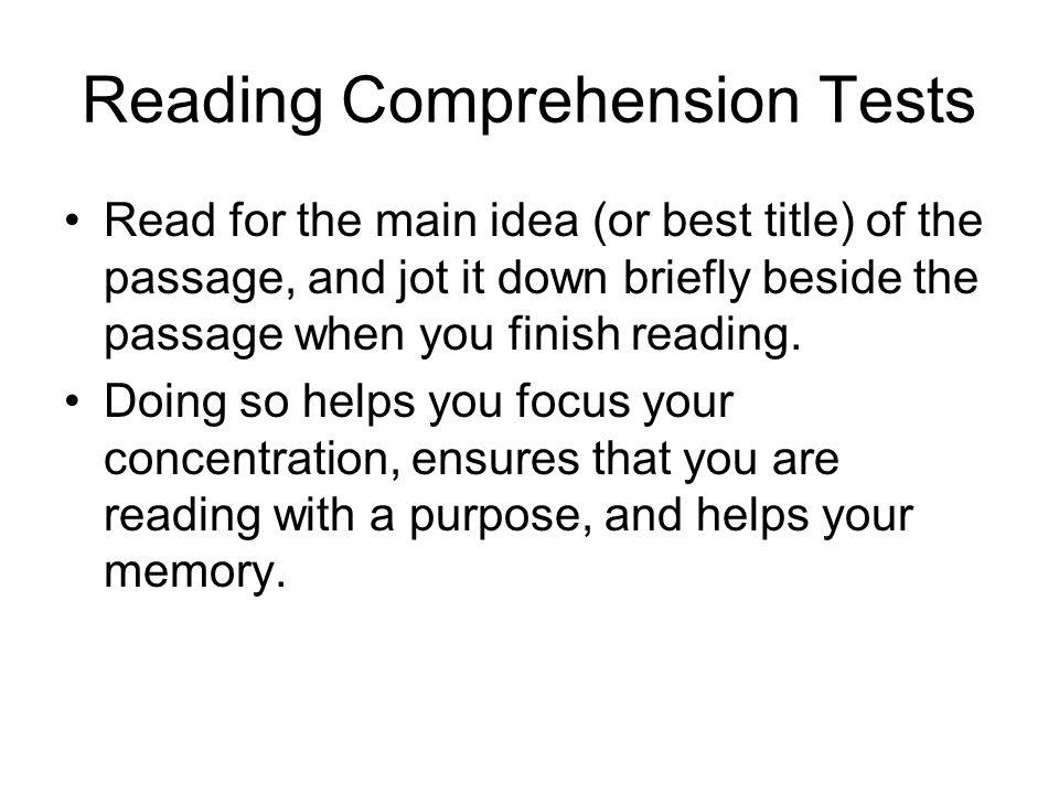 Reading Comprehension Tests Read for the main idea (or best title) of the passage, and jot it down briefly beside the passage when you finish reading.