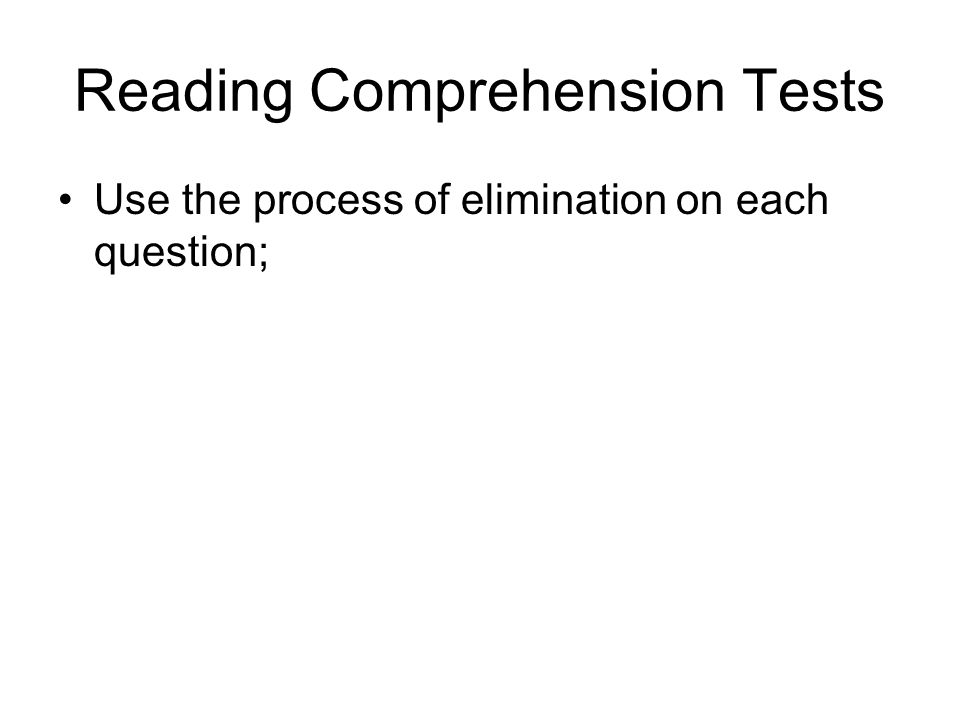 Reading Comprehension Tests Use the process of elimination on each question;