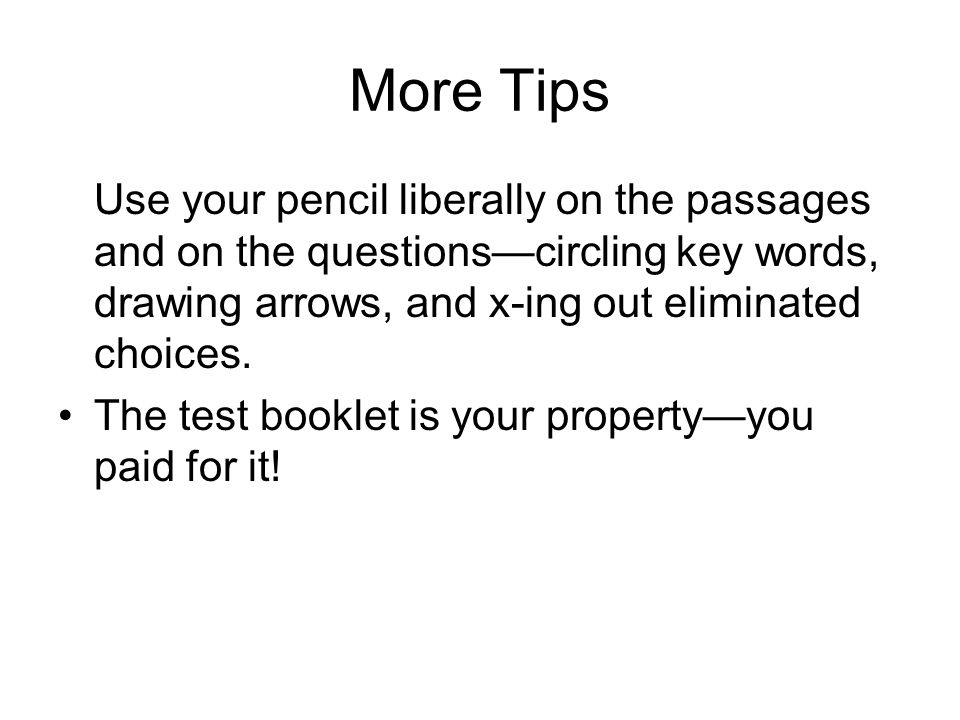 More Tips Use your pencil liberally on the passages and on the questions—circling key words, drawing arrows, and x-ing out eliminated choices.