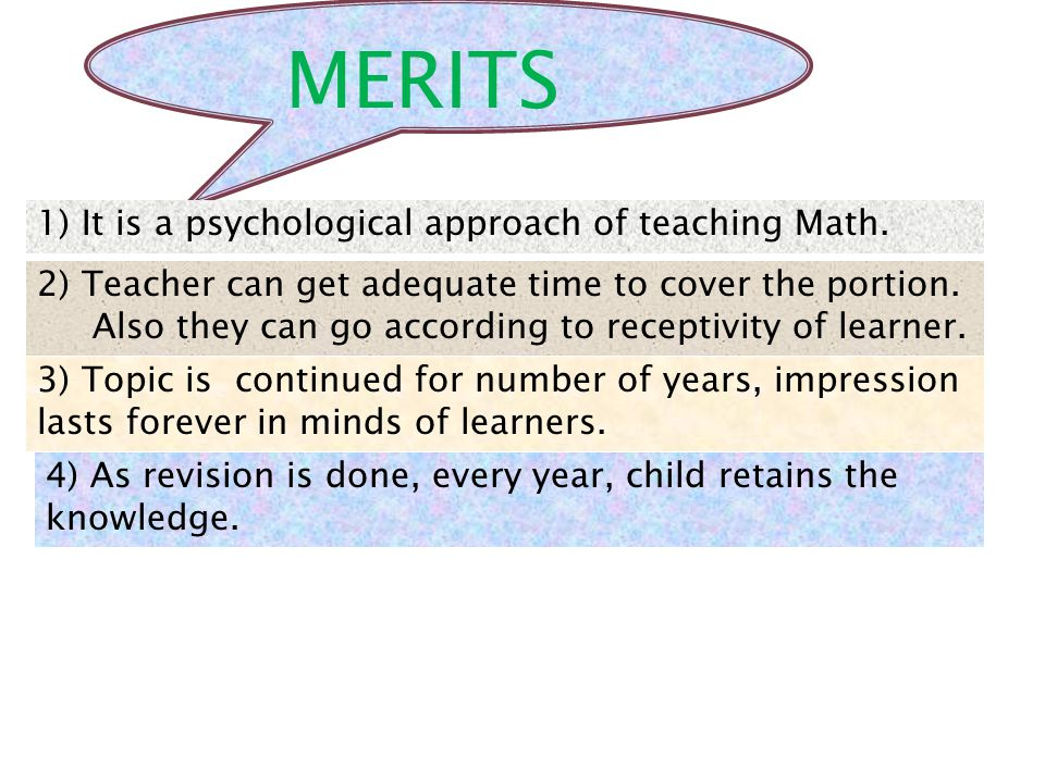 MERITS 1) It is a psychological approach of teaching Math. 2) Teacher can get adequate time to cover the portion. Also they can go according to recept