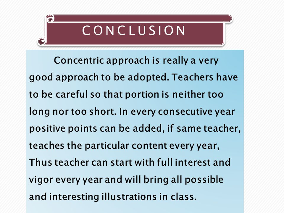CONCLUSION Concentric approach is really a very good approach to be adopted. Teachers have to be careful so that portion is neither too long nor too s