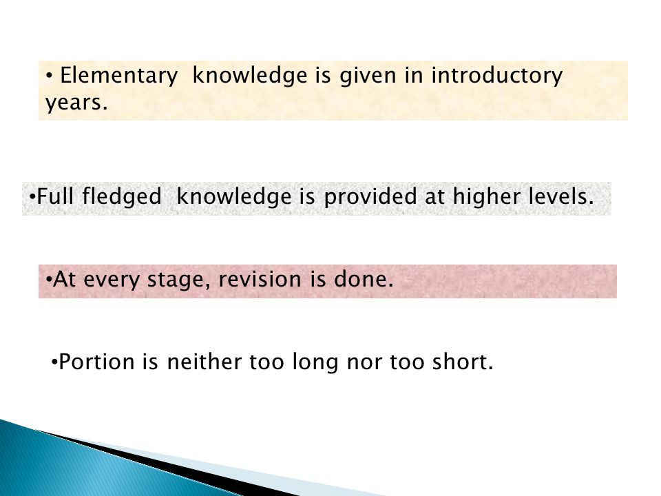 Full fledged knowledge is provided at higher levels. At every stage, revision is done. Portion is neither too long nor too short. Elementary knowledge