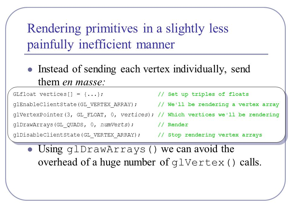 Rendering primitives in a slightly less painfully inefficient manner Instead of sending each vertex individually, send them en masse: Using glDrawArrays() we can avoid the overhead of a huge number of glVertex() calls.