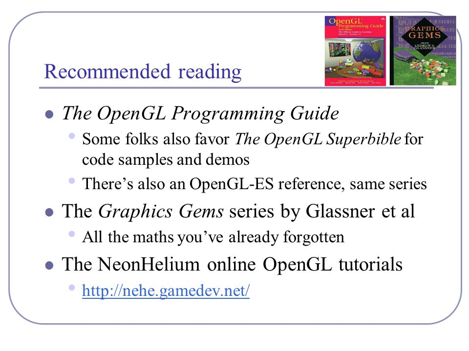 Recommended reading The OpenGL Programming Guide Some folks also favor The OpenGL Superbible for code samples and demos There's also an OpenGL-ES reference, same series The Graphics Gems series by Glassner et al All the maths you've already forgotten The NeonHelium online OpenGL tutorials http://nehe.gamedev.net/