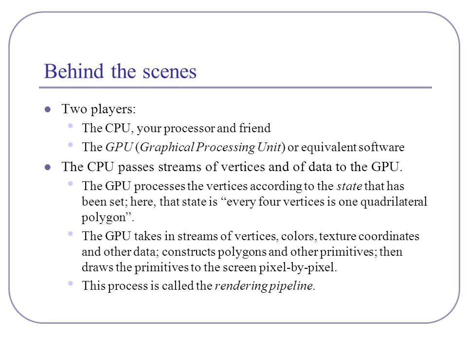 Behind the scenes Two players: The CPU, your processor and friend The GPU (Graphical Processing Unit) or equivalent software The CPU passes streams of vertices and of data to the GPU.