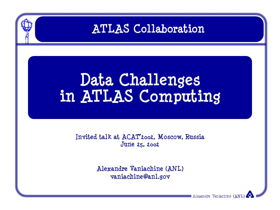Alexandre Vaniachine (ANL) Outline & Acknowledgements World Wide computing model Data persistency Application framework Data Challenges: Physics + Grid Grid integration in Data Challenges Data QA and Grid validation Thanks to all ATLAS collaborators whose contributions I used in my talk