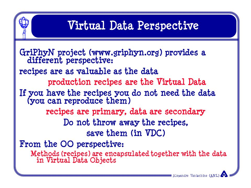 Alexandre Vaniachine (ANL) Virtual Data Perspective GriPhyN project (www.griphyn.org) provides a different perspective: recipes are as valuable as the data production recipes are the Virtual Data If you have the recipes you do not need the data (you can reproduce them) recipes are primary, data are secondary Do not throw away the recipes, save them (in VDC) From the OO perspective: Methods (recipes) are encapsulated together with the data in Virtual Data Objects