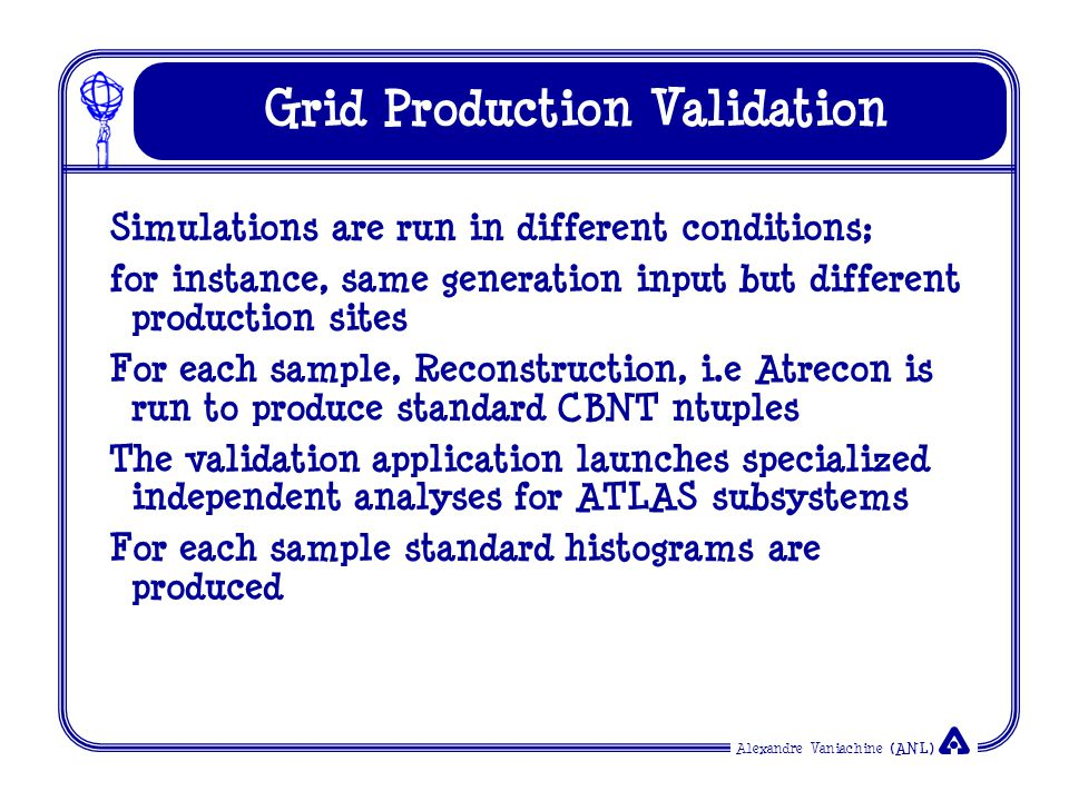 Alexandre Vaniachine (ANL) Grid Production Validation Simulations are run in different conditions; for instance, same generation input but different production sites For each sample, Reconstruction, i.e Atrecon is run to produce standard CBNT ntuples The validation application launches specialized independent analyses for ATLAS subsystems For each sample standard histograms are produced