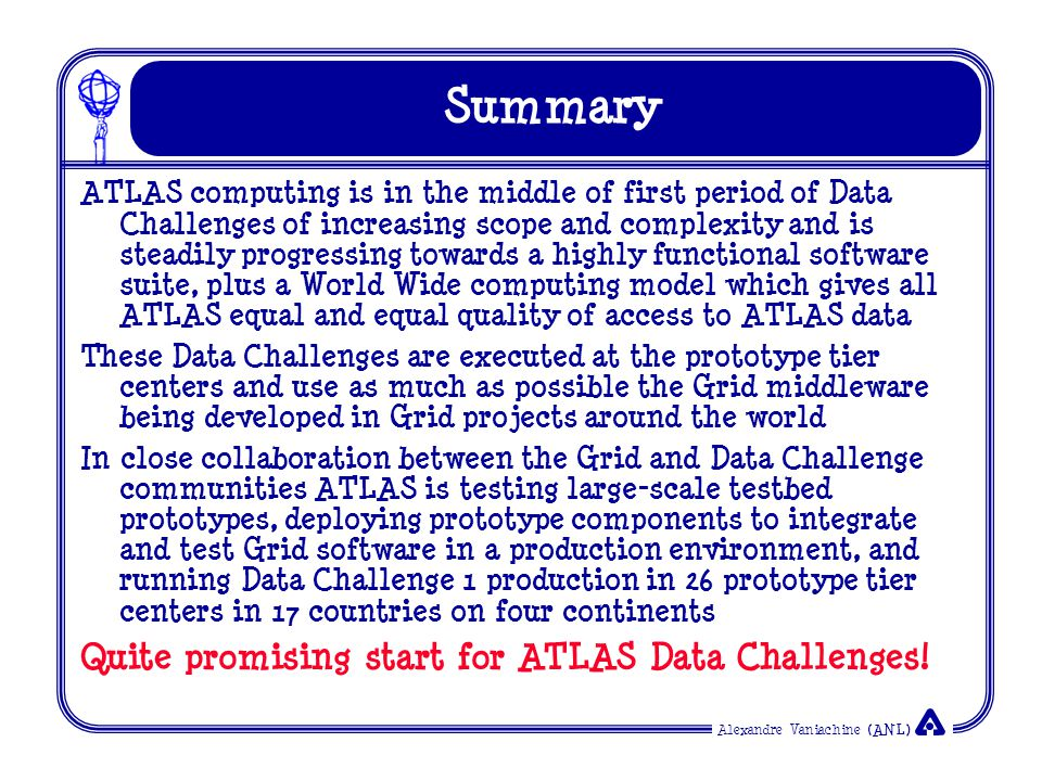 Alexandre Vaniachine (ANL) Summary ATLAS computing is in the middle of first period of Data Challenges of increasing scope and complexity and is steadily progressing towards a highly functional software suite, plus a World Wide computing model which gives all ATLAS equal and equal quality of access to ATLAS data These Data Challenges are executed at the prototype tier centers and use as much as possible the Grid middleware being developed in Grid projects around the world In close collaboration between the Grid and Data Challenge communities ATLAS is testing large-scale testbed prototypes, deploying prototype components to integrate and test Grid software in a production environment, and running Data Challenge 1 production in 26 prototype tier centers in 17 countries on four continents Quite promising start for ATLAS Data Challenges!