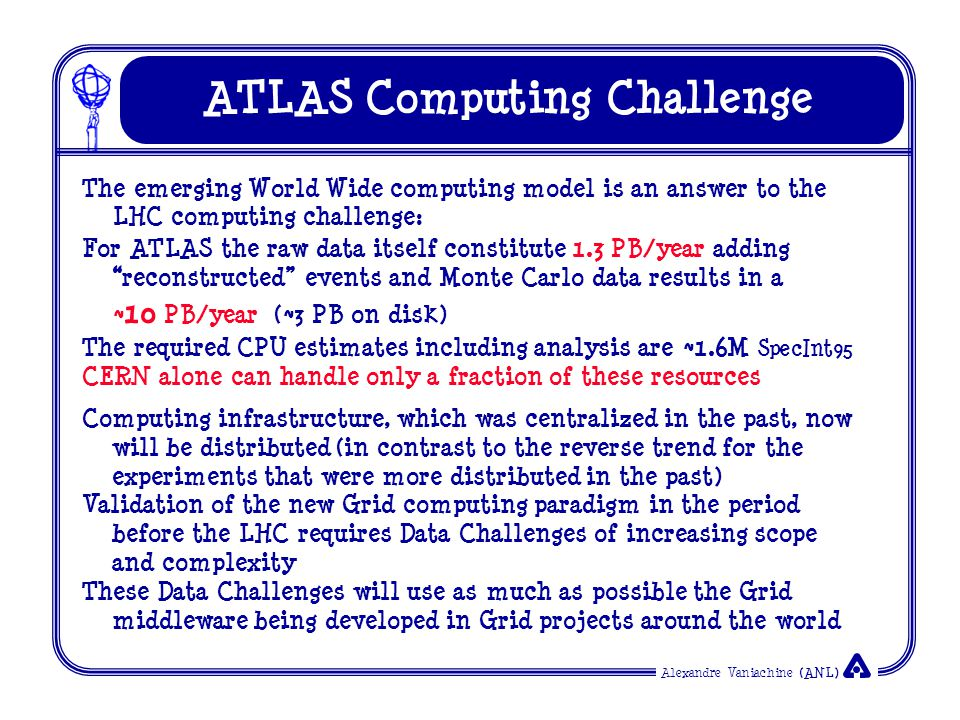 Alexandre Vaniachine (ANL) ATLAS Computing Challenge The emerging World Wide computing model is an answer to the LHC computing challenge: For ATLAS the raw data itself constitute 1.3 PB/year adding reconstructed events and Monte Carlo data results in a ~ 10 PB/year (~3 PB on disk) The required CPU estimates including analysis are ~ 1.6 M SpecInt95 CERN alone can handle only a fraction of these resources Computing infrastructure, which was centralized in the past, now will be distributed (in contrast to the reverse trend for the experiments that were more distributed in the past) Validation of the new Grid computing paradigm in the period before the LHC requires Data Challenges of increasing scope and complexity These Data Challenges will use as much as possible the Grid middleware being developed in Grid projects around the world