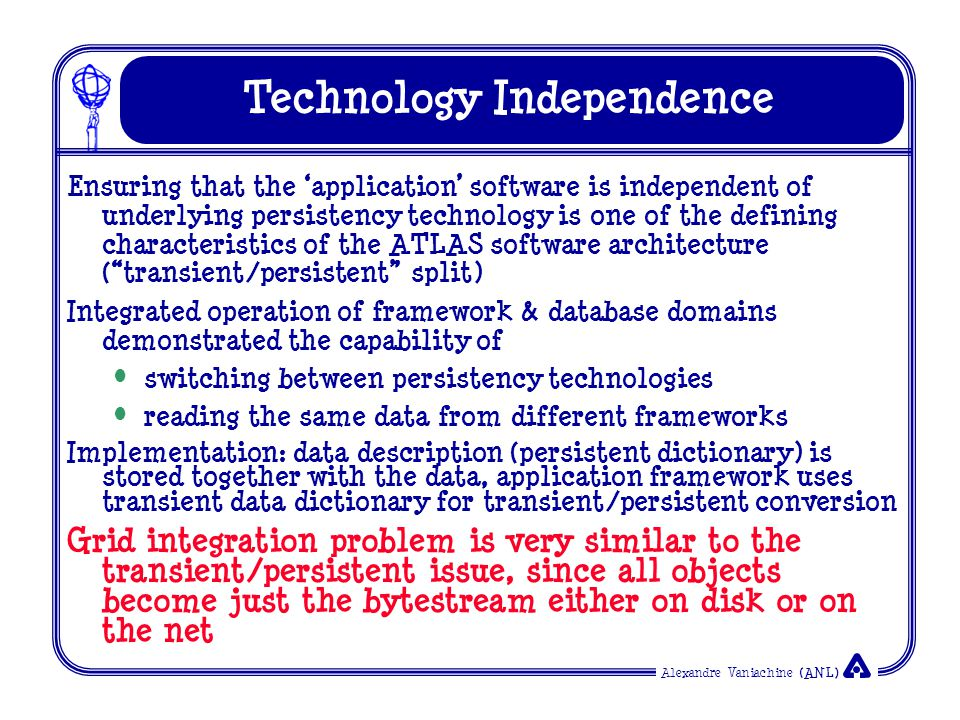 Alexandre Vaniachine (ANL) ATLAS Database Architecture Independent of underlying persistency technology Ready for Grid integration Data description stored together with the data