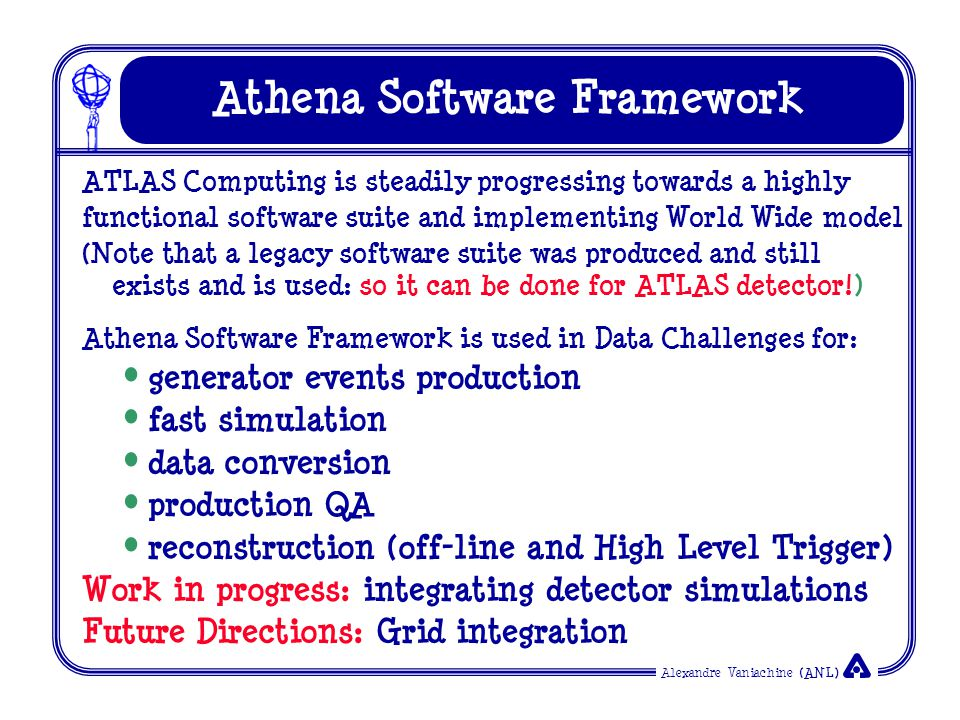 Alexandre Vaniachine (ANL) Athena Software Framework ATLAS Computing is steadily progressing towards a highly functional software suite and implementing World Wide model (Note that a legacy software suite was produced and still exists and is used: so it can be done for ATLAS detector!) Athena Software Framework is used in Data Challenges for: generator events production fast simulation data conversion production QA reconstruction (off-line and High Level Trigger) Work in progress: integrating detector simulations Future Directions: Grid integration