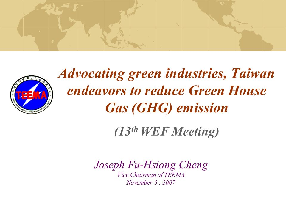 Advocating green industries, Taiwan endeavors to reduce Green House Gas (GHG) emission (13 th WEF Meeting) Joseph Fu-Hsiong Cheng Vice Chairman of TEEMA November 5, 2007