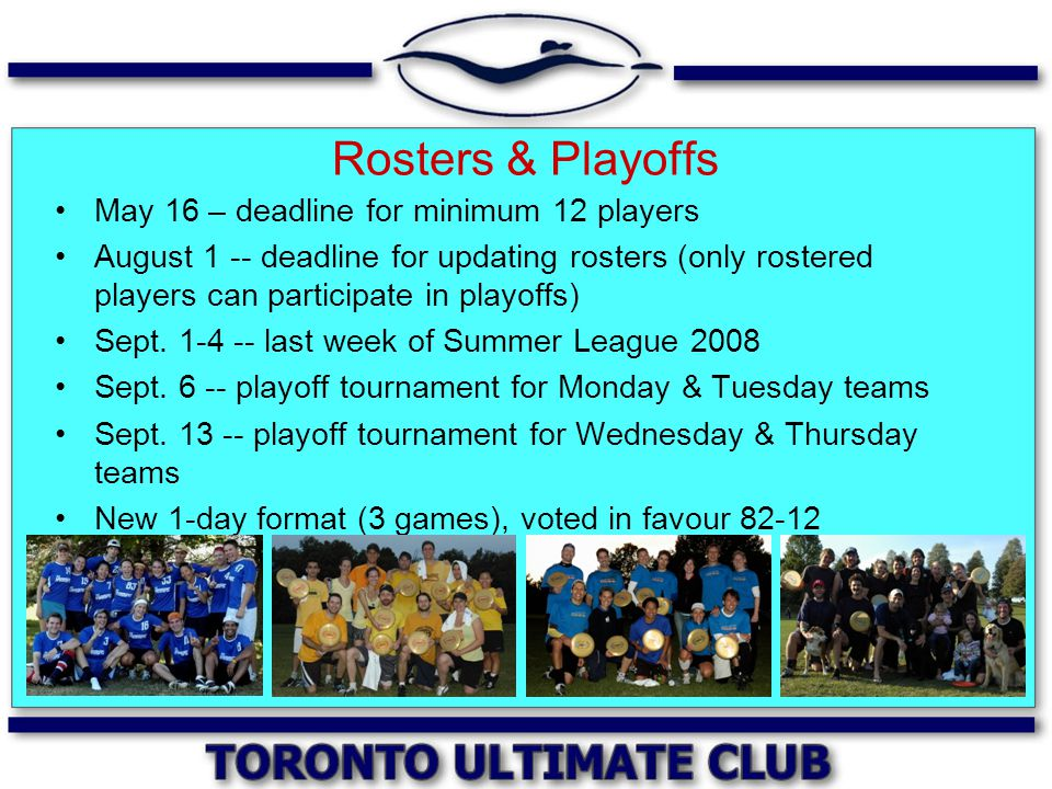 Rosters & Playoffs May 16 – deadline for minimum 12 players August 1 -- deadline for updating rosters (only rostered players can participate in playof