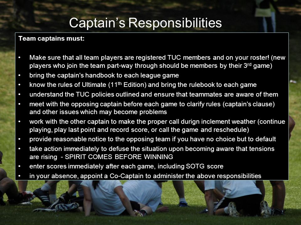 Captain's Responsibilities Team captains must: Make sure that all team players are registered TUC members and on your roster! (new players who join th