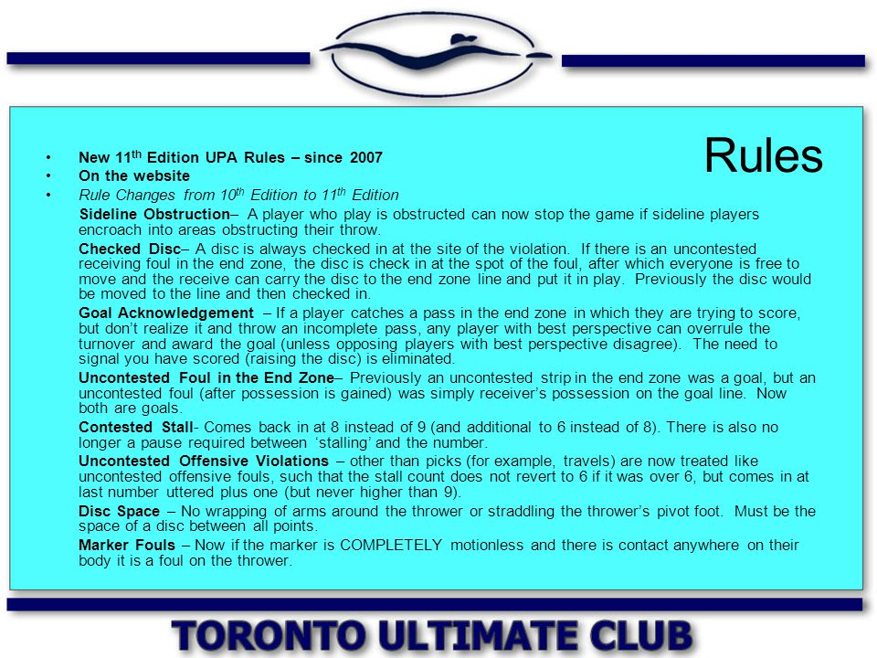 Rules New 11 th Edition UPA Rules – since 2007 On the website Rule Changes from 10 th Edition to 11 th Edition Sideline Obstruction– A player who play is obstructed can now stop the game if sideline players encroach into areas obstructing their throw.