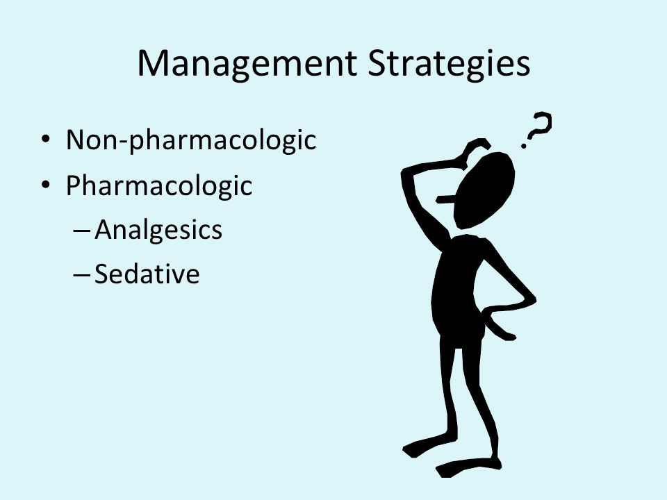 Management Strategies Non-pharmacologic Pharmacologic – Analgesics – Sedative