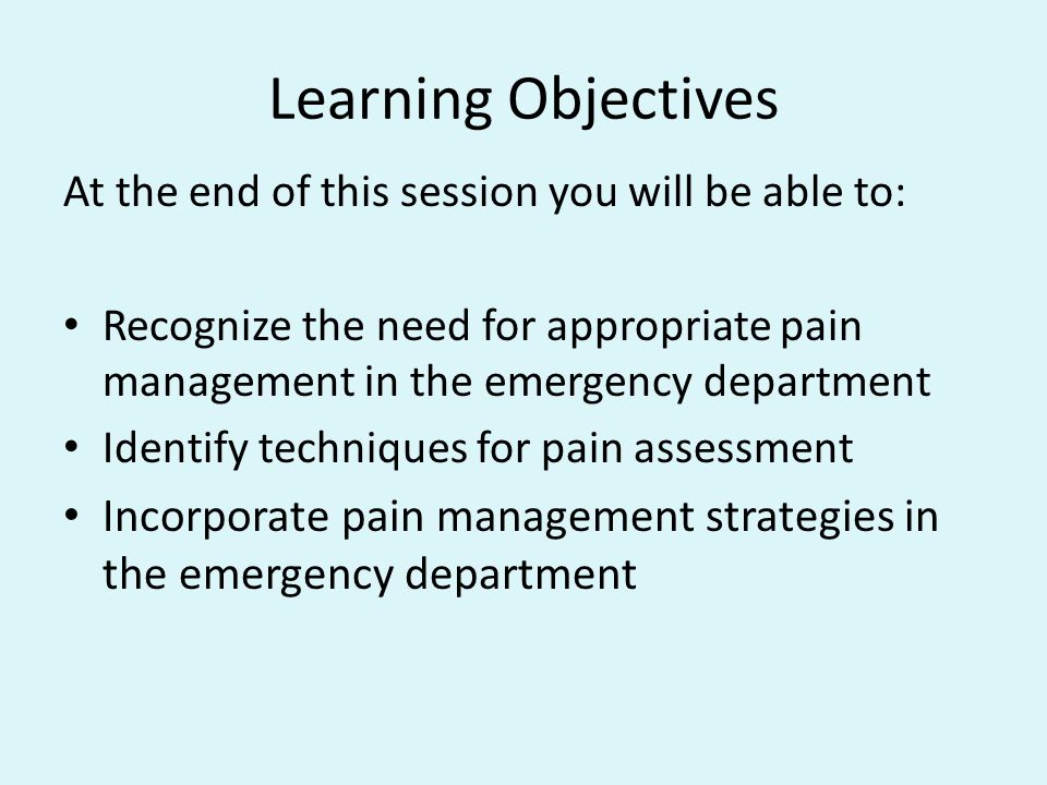 Learning Objectives At the end of this session you will be able to: Recognize the need for appropriate pain management in the emergency department Ide