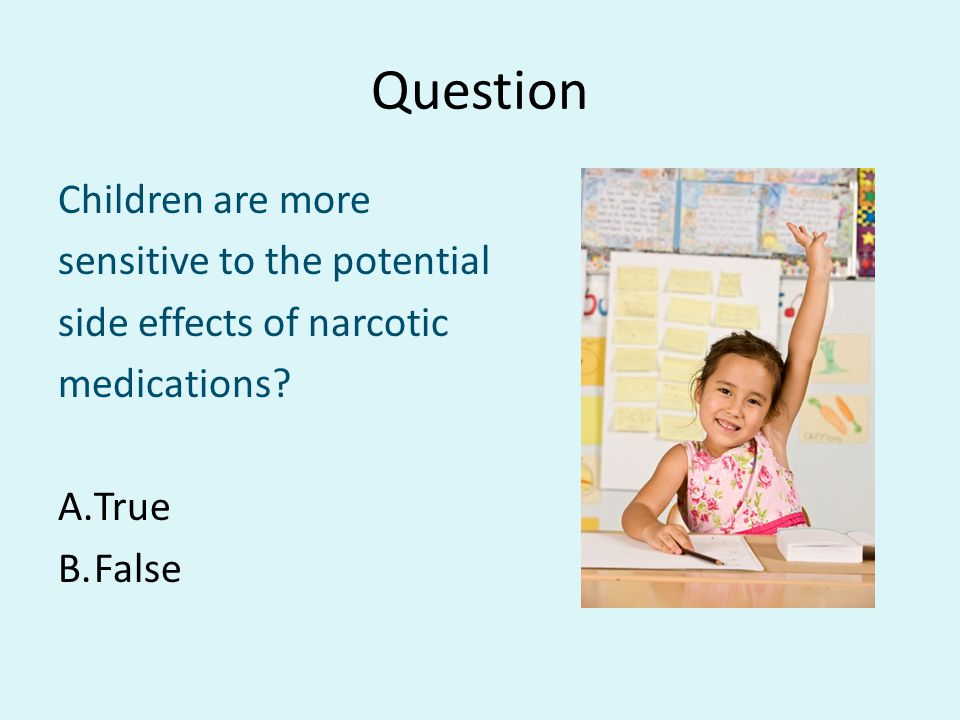 Question Children are more sensitive to the potential side effects of narcotic medications? A.True B.False