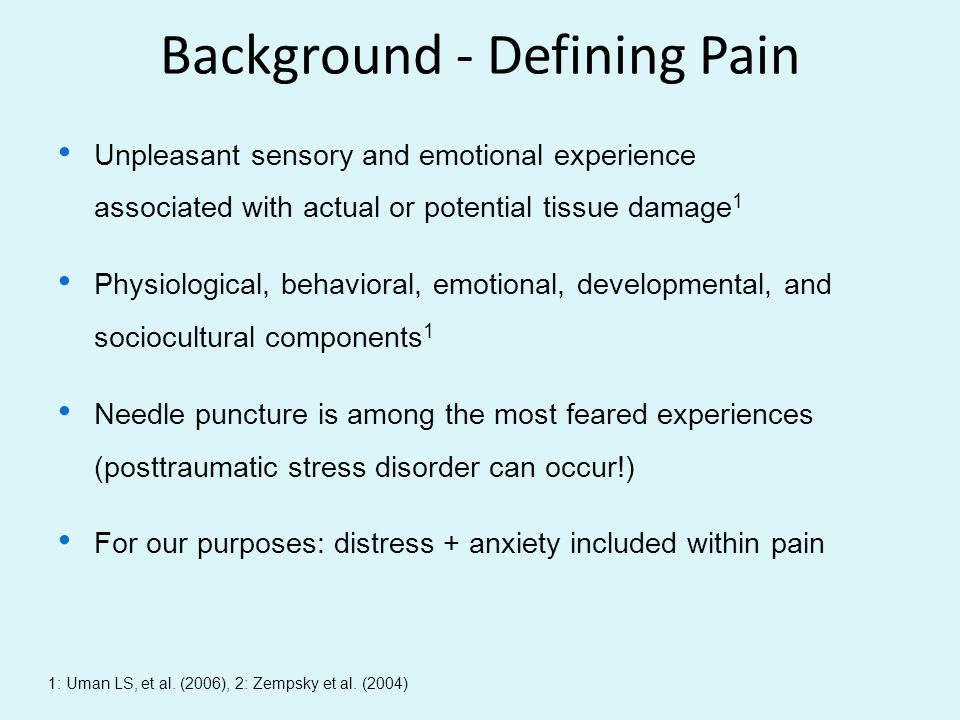 Background - Defining Pain Unpleasant sensory and emotional experience associated with actual or potential tissue damage 1 Physiological, behavioral,
