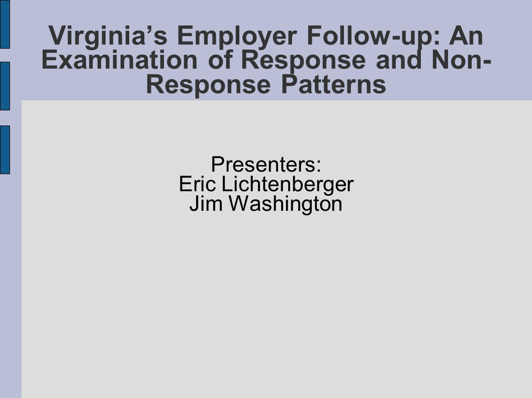Virginia's Employer Follow-up: An Examination of Response and Non- Response Patterns Presenters: Eric Lichtenberger Jim Washington