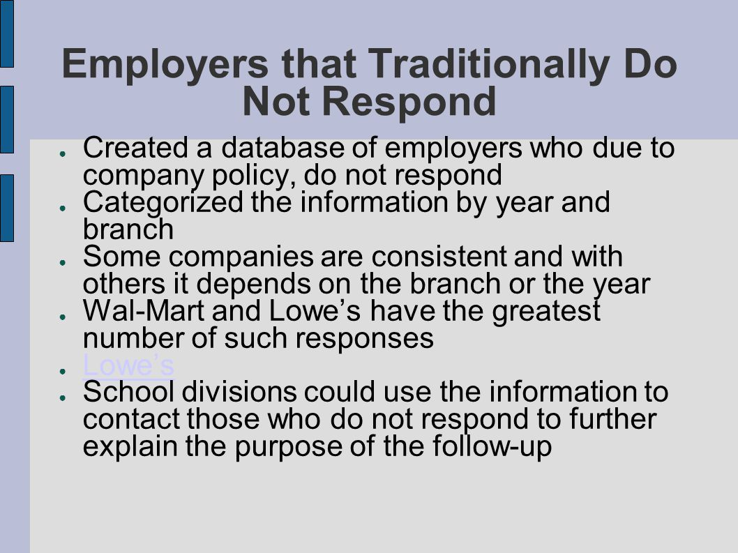 Employers that Traditionally Do Not Respond ● Created a database of employers who due to company policy, do not respond ● Categorized the information by year and branch ● Some companies are consistent and with others it depends on the branch or the year ● Wal-Mart and Lowe's have the greatest number of such responses ● Lowe's Lowe's ● School divisions could use the information to contact those who do not respond to further explain the purpose of the follow-up