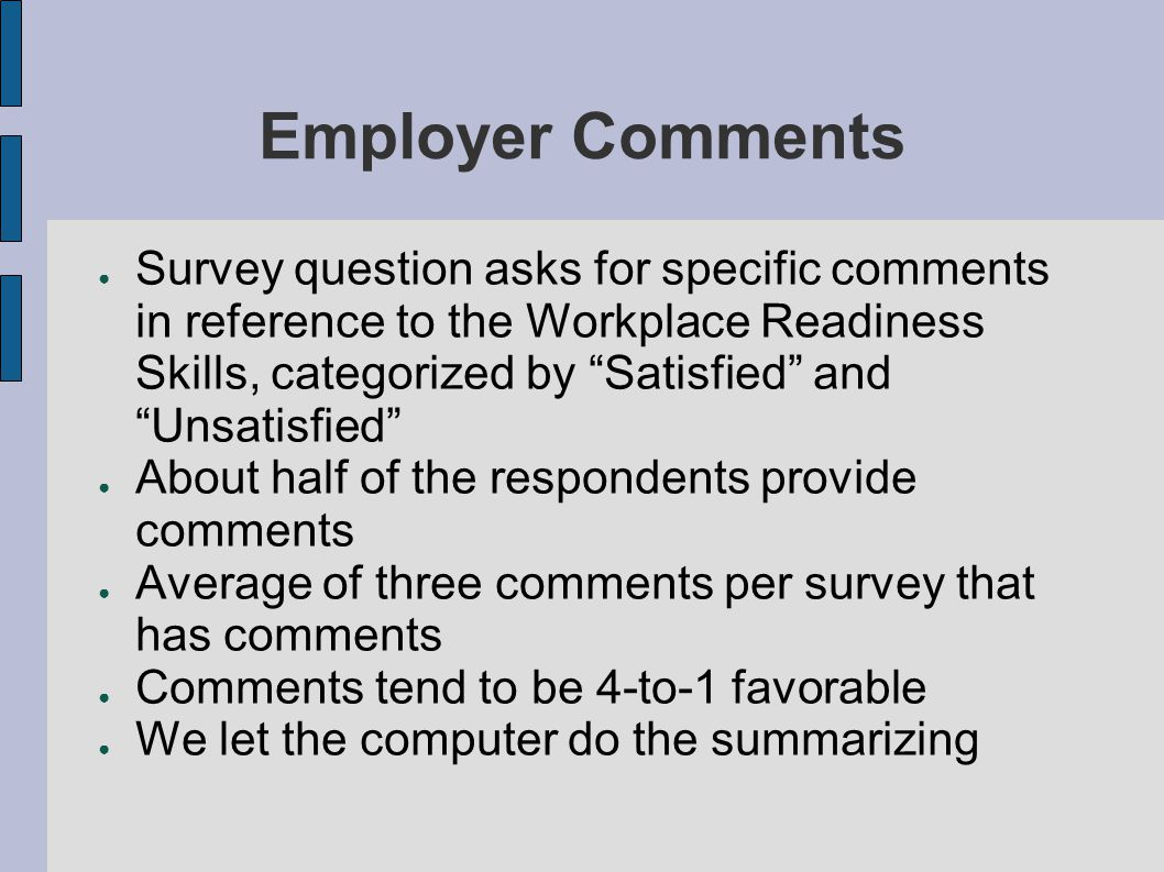 Employer Comments ● Survey question asks for specific comments in reference to the Workplace Readiness Skills, categorized by Satisfied and Unsatisfied ● About half of the respondents provide comments ● Average of three comments per survey that has comments ● Comments tend to be 4-to-1 favorable ● We let the computer do the summarizing