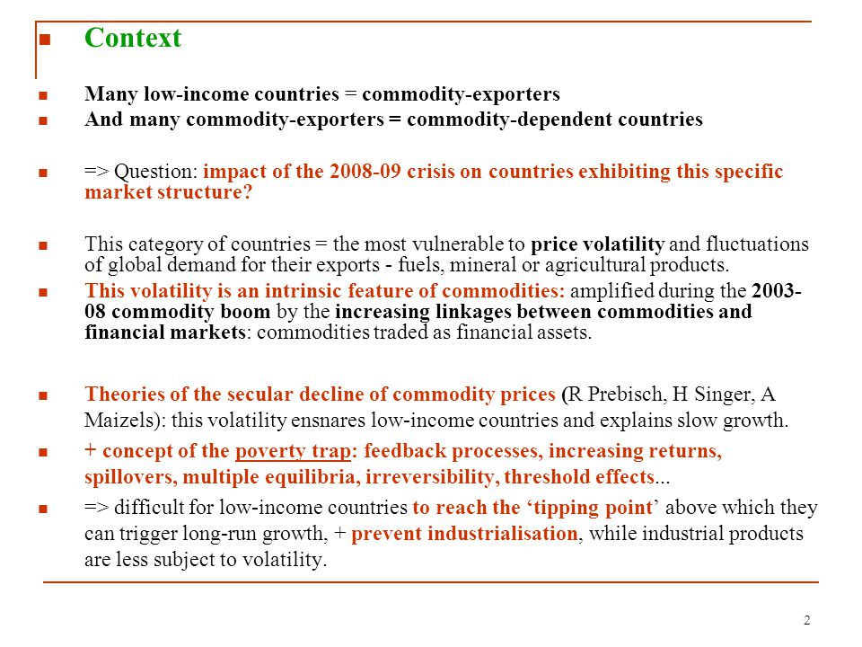 2 Context Many low-income countries = commodity-exporters And many commodity-exporters = commodity-dependent countries => Question: impact of the 2008