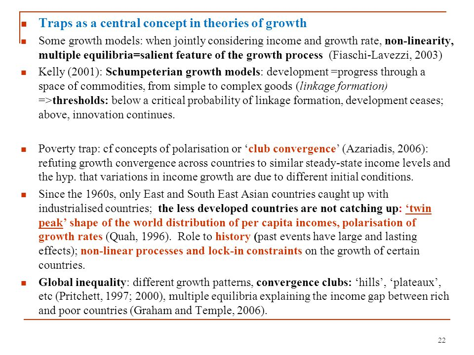 22 Traps as a central concept in theories of growth Some growth models: when jointly considering income and growth rate, non-linearity, multiple equil