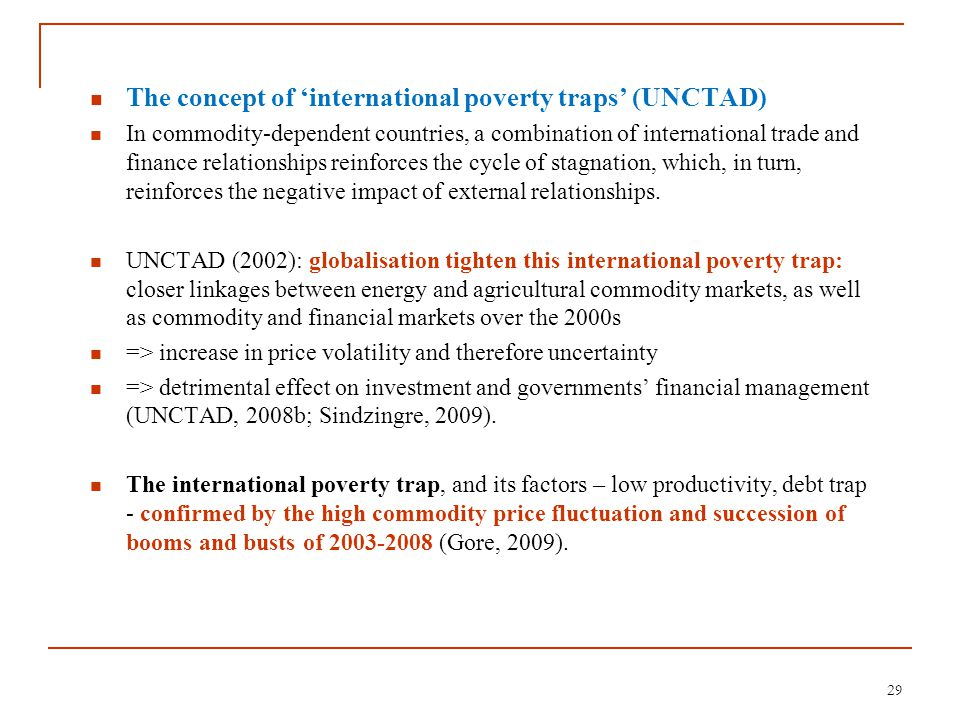 The concept of 'international poverty traps' (UNCTAD) In commodity-dependent countries, a combination of international trade and finance relationships