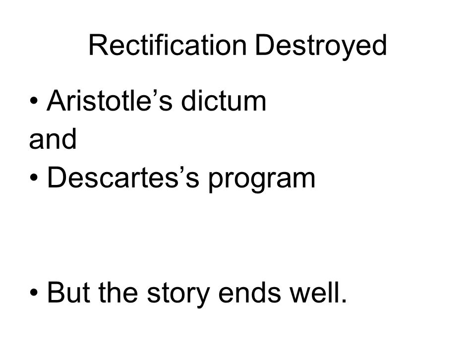 Rectification Destroyed Aristotle's dictum and Descartes's program But the story ends well.
