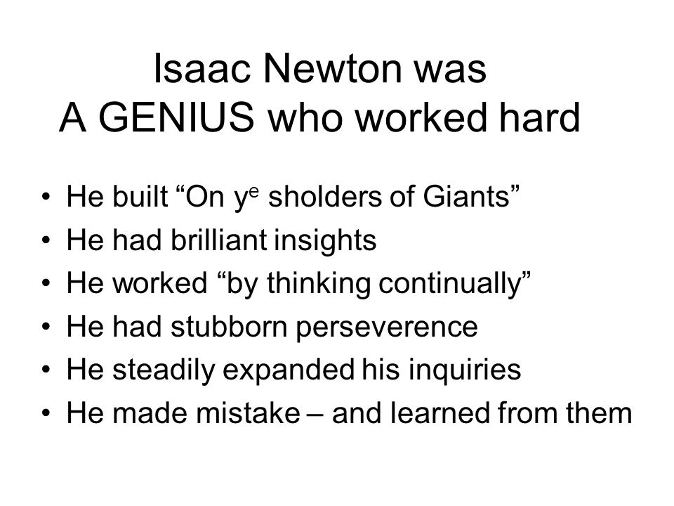 Isaac Newton was A GENIUS who worked hard He built On y e sholders of Giants He had brilliant insights He worked by thinking continually He had stubborn perseverence He steadily expanded his inquiries He made mistake – and learned from them