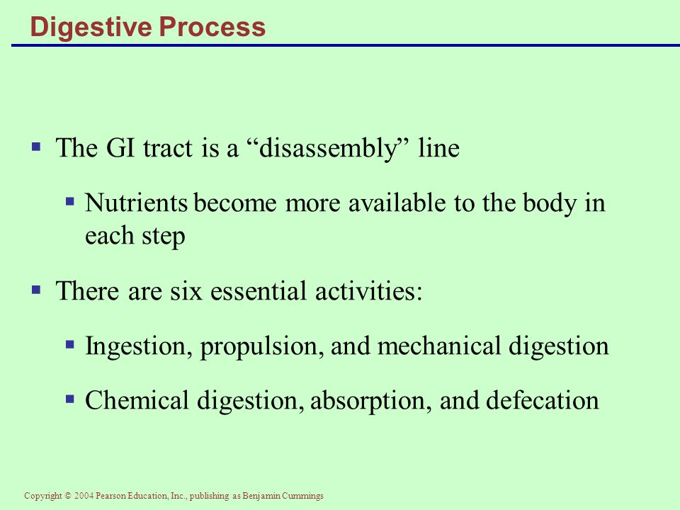 "Copyright © 2004 Pearson Education, Inc., publishing as Benjamin Cummings Digestive Process  The GI tract is a ""disassembly"" line  Nutrients become"