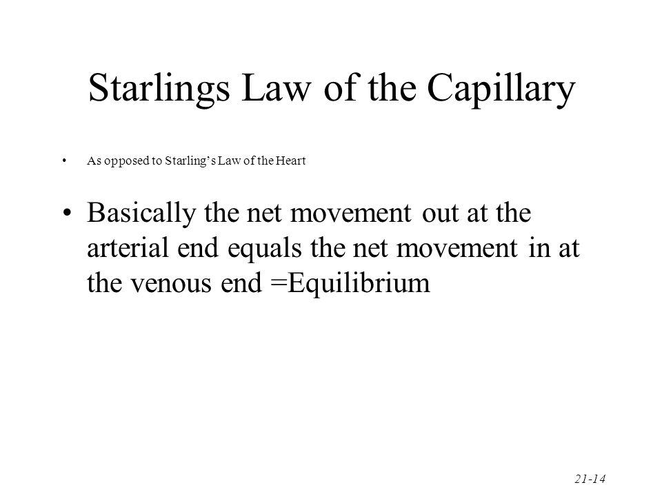 21-14 Starlings Law of the Capillary As opposed to Starling's Law of the Heart Basically the net movement out at the arterial end equals the net movem
