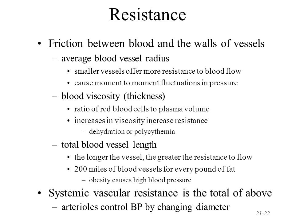 21-22 Resistance Friction between blood and the walls of vessels –average blood vessel radius smaller vessels offer more resistance to blood flow caus