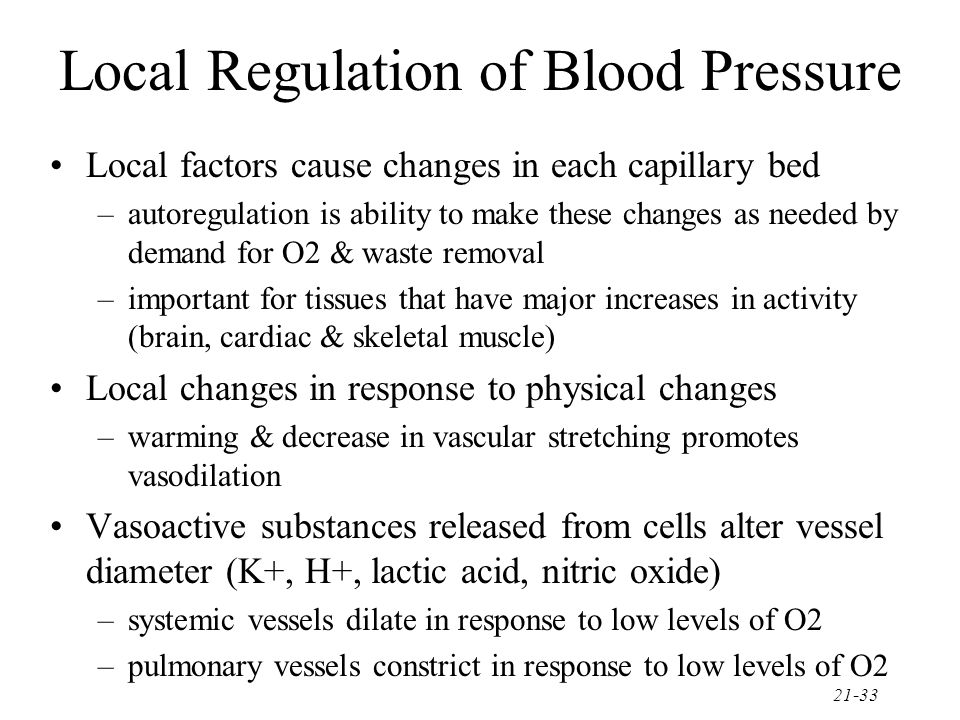 21-33 Local Regulation of Blood Pressure Local factors cause changes in each capillary bed –autoregulation is ability to make these changes as needed