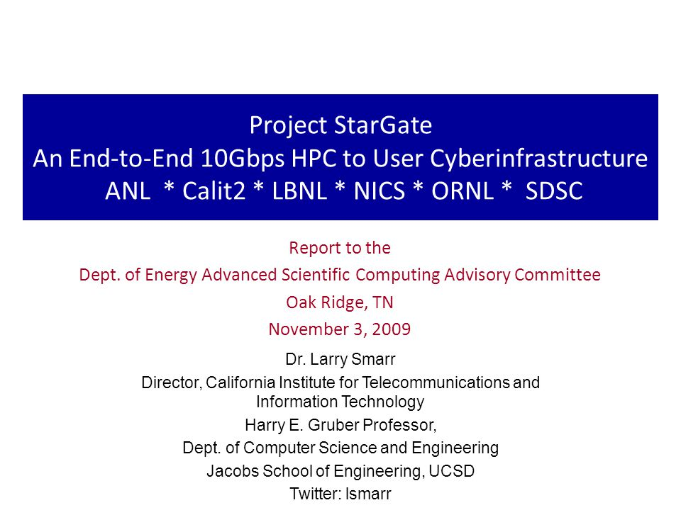 Project StarGate An End-to-End 10Gbps HPC to User Cyberinfrastructure ANL * Calit2 * LBNL * NICS * ORNL * SDSC Report to the Dept.