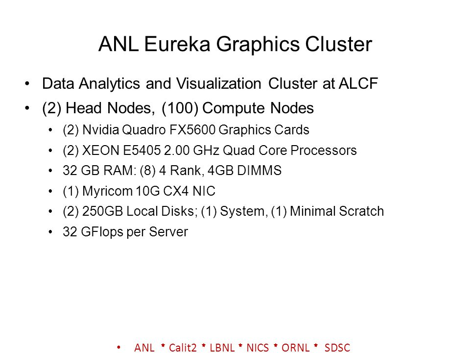 ANL Eureka Graphics Cluster Data Analytics and Visualization Cluster at ALCF (2) Head Nodes, (100) Compute Nodes (2) Nvidia Quadro FX5600 Graphics Car