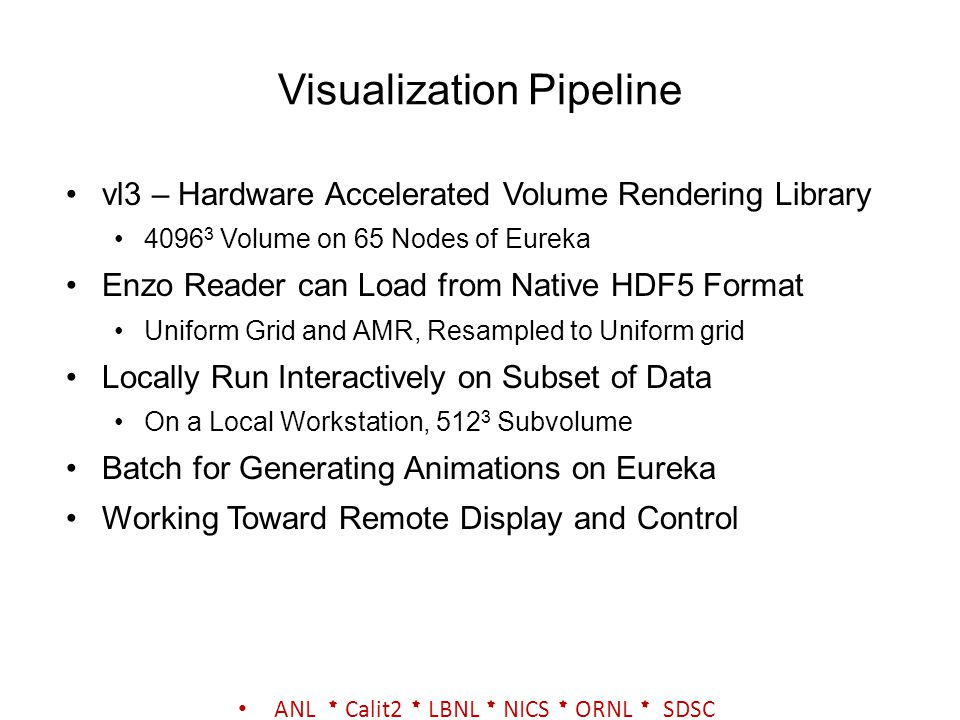 Visualization Pipeline vl3 – Hardware Accelerated Volume Rendering Library 4096 3 Volume on 65 Nodes of Eureka Enzo Reader can Load from Native HDF5 Format Uniform Grid and AMR, Resampled to Uniform grid Locally Run Interactively on Subset of Data On a Local Workstation, 512 3 Subvolume Batch for Generating Animations on Eureka Working Toward Remote Display and Control ANL * Calit2 * LBNL * NICS * ORNL * SDSC