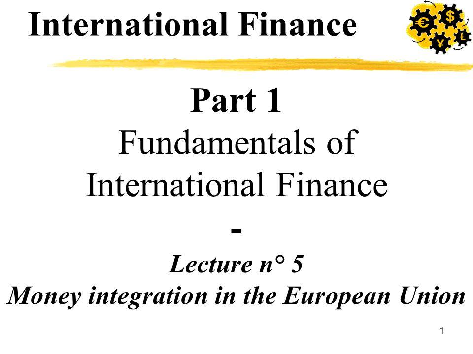 1 Part 1 Fundamentals of International Finance - Lecture n° 5 Money integration in the European Union International Finance