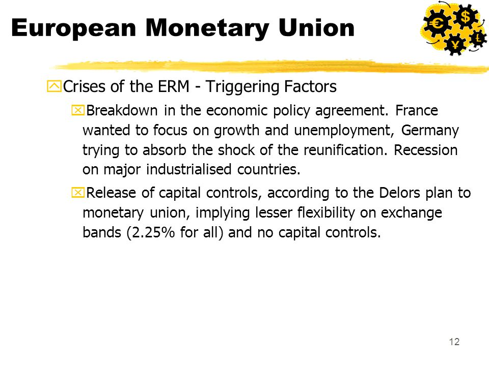 12 European Monetary Union yCrises of the ERM - Triggering Factors xBreakdown in the economic policy agreement. France wanted to focus on growth and u