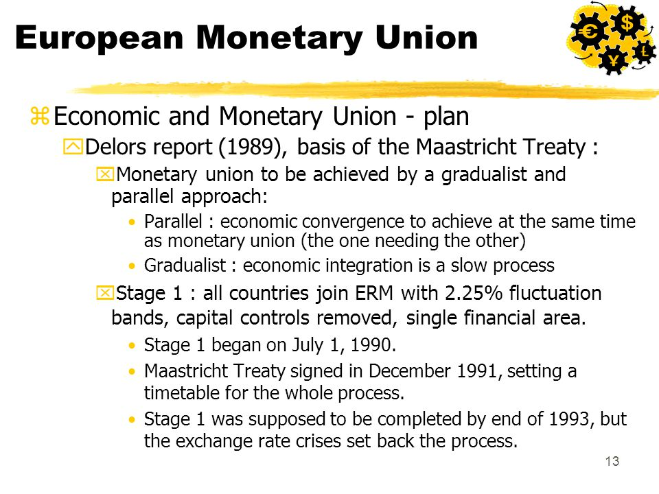 13 European Monetary Union zEconomic and Monetary Union - plan yDelors report (1989), basis of the Maastricht Treaty : xMonetary union to be achieved