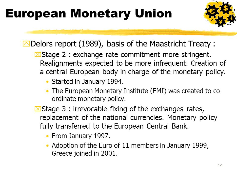 14 European Monetary Union yDelors report (1989), basis of the Maastricht Treaty : xStage 2 : exchange rate commitment more stringent. Realignments ex